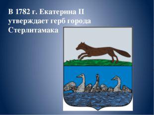 В 1782 г. Екатерина II утверждает герб города Стерлитамака