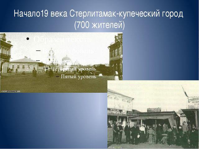 Начало19 века Стерлитамак-купеческий город (700 жителей)