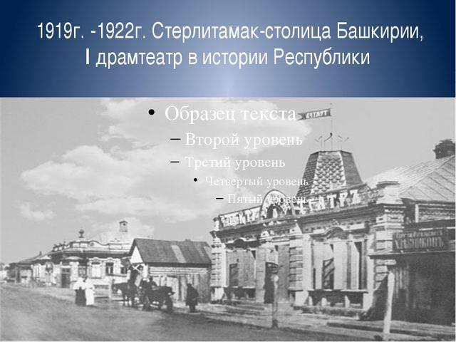 1919г. -1922г. Стерлитамак-столица Башкирии, I драмтеатр в истории Республики