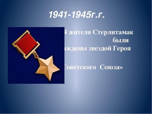 1941-1945г.г. 2 24 жителя Стерлитамак Стерлитамака были были награждены звезд...