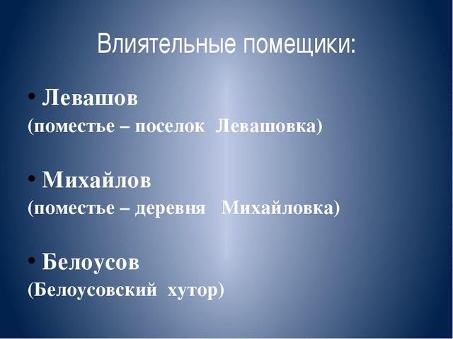 Влиятельные помещики: Левашов (поместье – поселок Левашовка) Михайлов (помест...