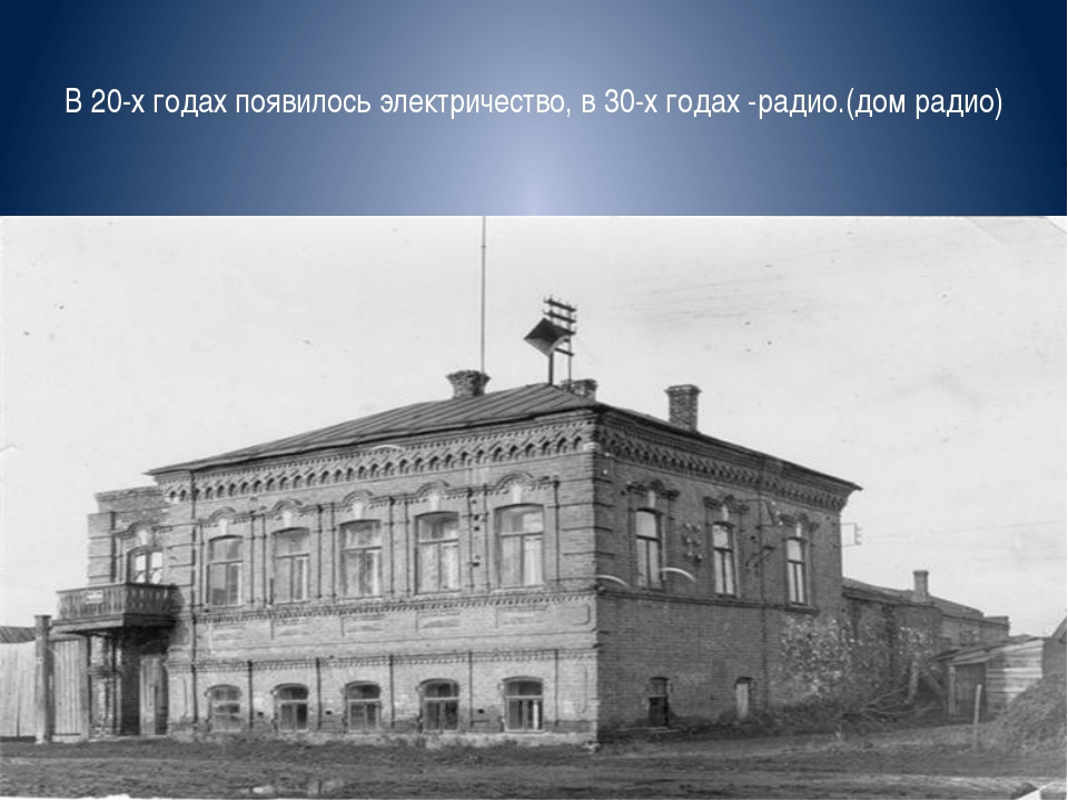 В 20-х годах появилось электричество, в 30-х годах -радио.(дом радио)