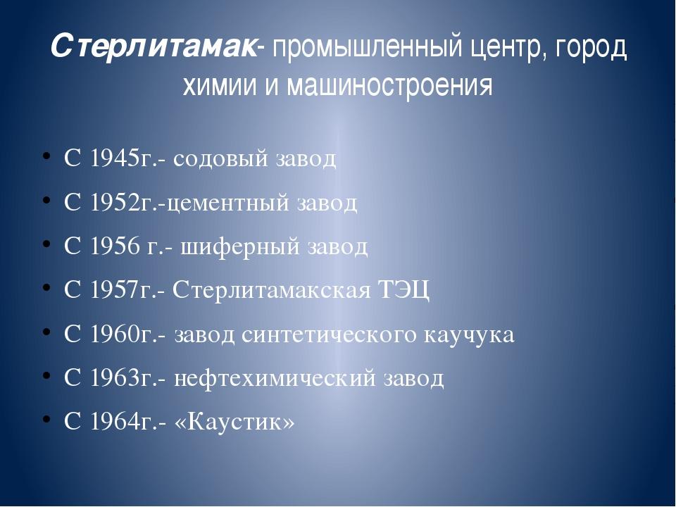 Стерлитамак- промышленный центр, город химии и машиностроения С 1945г.- содов...