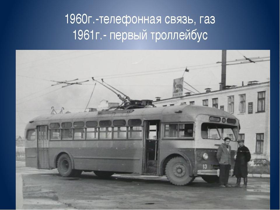 1960г.-телефонная связь, газ 1961г.- первый троллейбус