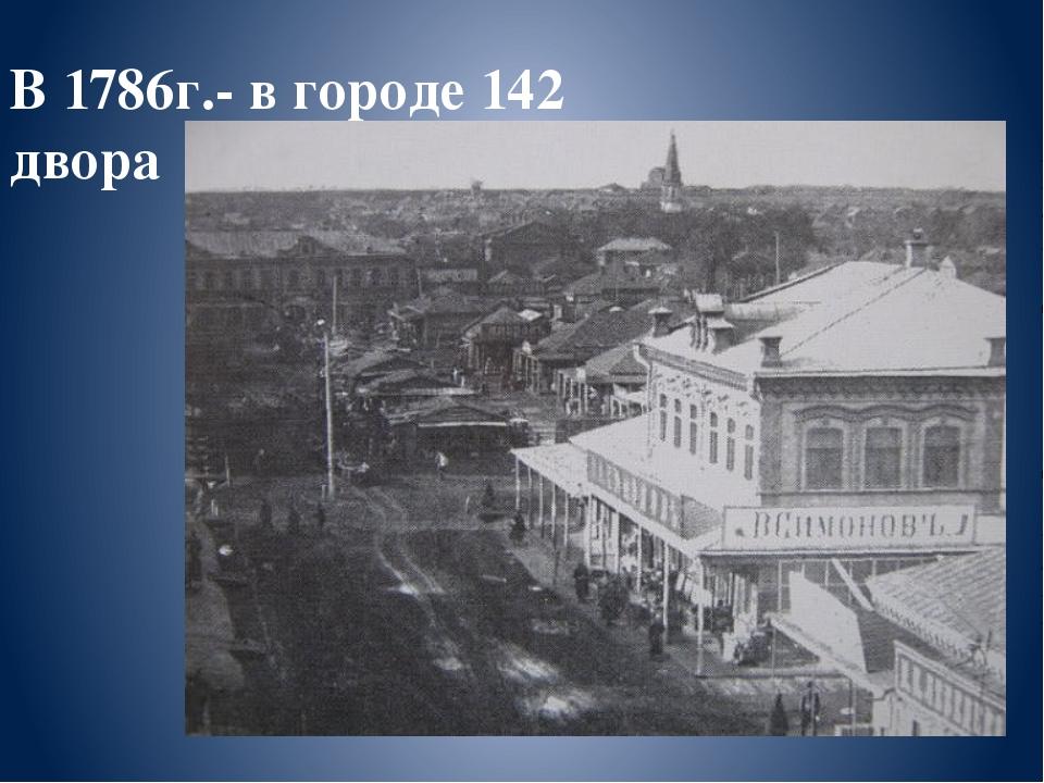 В 1786г.- в городе 142 двора