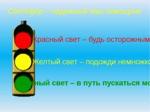 Светофор – надежный наш помощник Красный свет – будь осторожным Желтый свет –