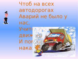 Чтоб на всех автодорогах Аварий не было у нас, Учите правила движенья И помни