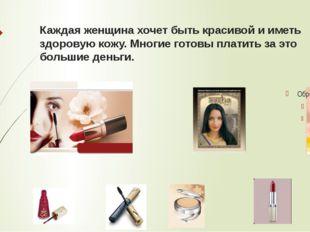 Каждая женщина хочет быть красивой и иметь здоровую кожу. Многие готовы плати