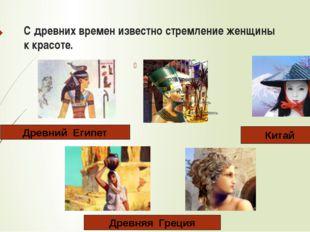 С древних времен известно стремление женщины к красоте. Древний Египет Китай