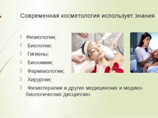 Современная косметология использует знания Физиологии; Биологии; Гигиены; Био