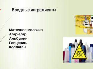 Вредные ингредиенты Маточное молочко Агар-агар Альбумин Глицерин. Коллаген