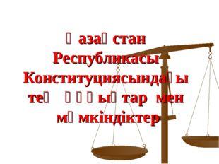 Қазақстан Республикасы Конституциясындағы тең құқықтар мен мүмкіндіктер