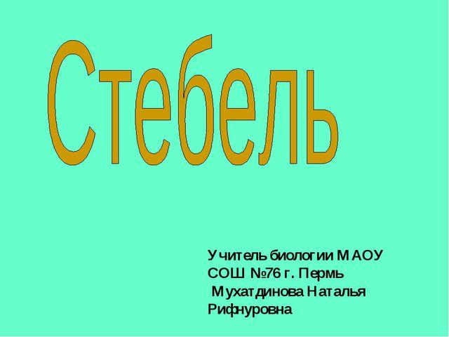 Учитель биологии МАОУ СОШ №76 г. Пермь Мухатдинова Наталья Рифнуровна