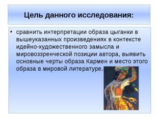 Цель данного исследования: сравнить интерпретации образа цыганки в вышеуказан