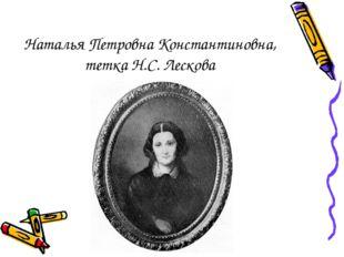 Наталья Петровна Константиновна, тетка Н.С. Лескова