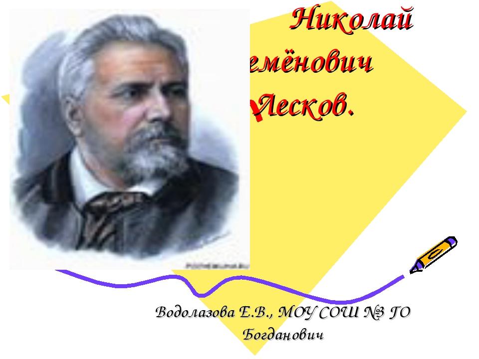 Николай Семёнович Лесков. Водолазова Е.В., МОУ СОШ №3 ГО Богданович