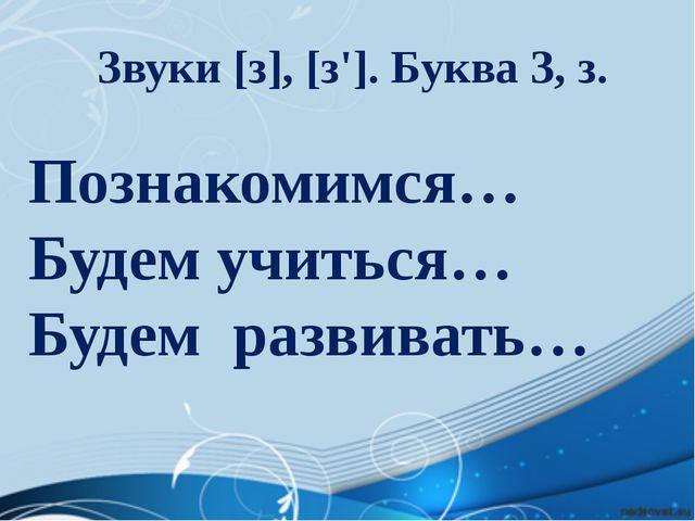 Познакомимся… Будем учиться… Будем развивать… Звуки [з], [з']. Буква З, з.