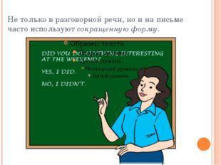 Не только в разговорной речи, но и на письме часто используютсокращенную фор