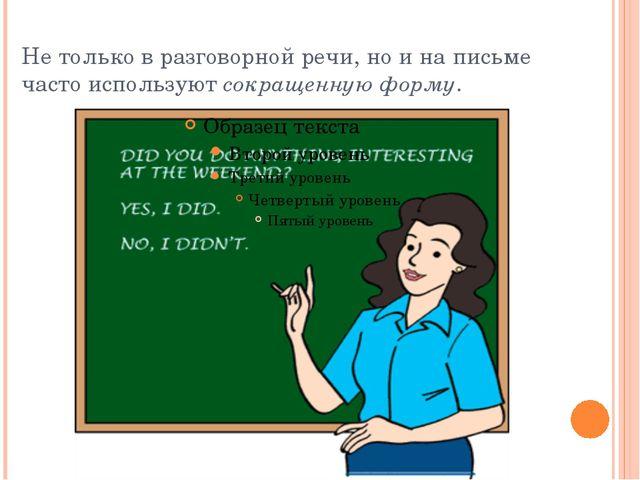Не только в разговорной речи, но и на письме часто используютсокращенную фор...