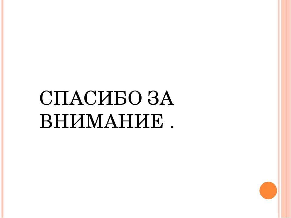 СПАСИБО ЗА ВНИМАНИЕ .