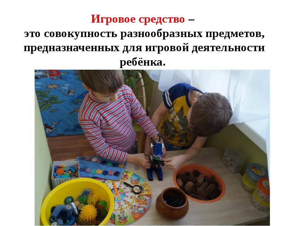 Игровое средство – это совокупность разнообразных предметов, предназначенных...
