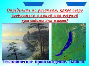 Определите по рисункам, какое озеро изображено и какой тип озёрной котловины