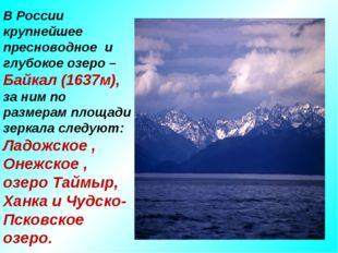 В России крупнейшее пресноводное и глубокое озеро – Байкал (1637м), за ним по