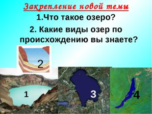 Закрепление новой темы 1.Что такое озеро? 2. Какие виды озер по происхождению