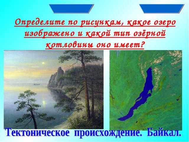 Определите по рисункам, какое озеро изображено и какой тип озёрной котловины...