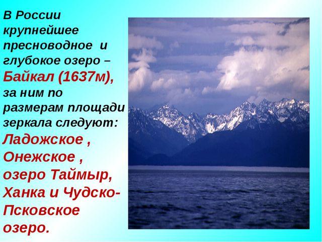 В России крупнейшее пресноводное и глубокое озеро – Байкал (1637м), за ним по...