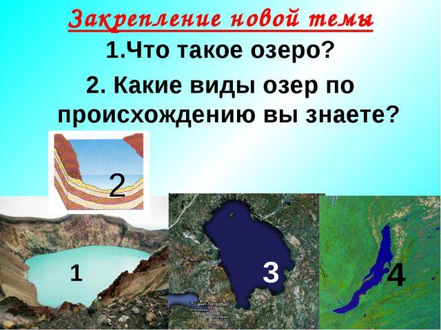 Закрепление новой темы 1.Что такое озеро? 2. Какие виды озер по происхождению...