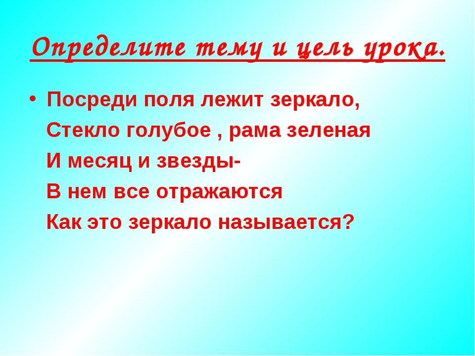 Определите тему и цель урока. Посреди поля лежит зеркало, Стекло голубое , ра...