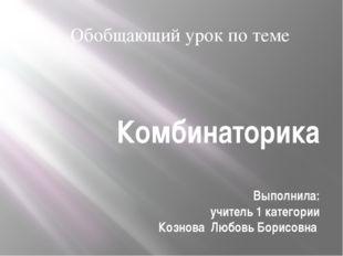Комбинаторика Выполнила: учитель 1 категории Кознова Любовь Борисовна Обобщаю