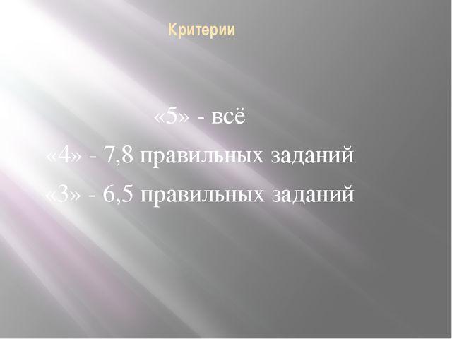 Критерии «5» - всё «4» - 7,8 правильных заданий «3» - 6,5 правильных заданий