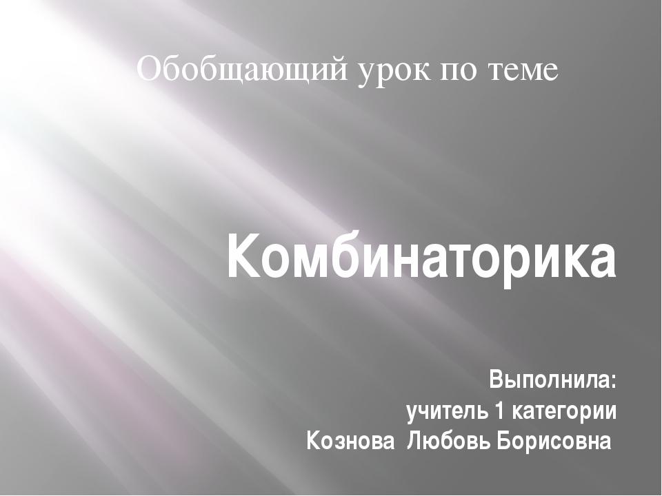 Комбинаторика Выполнила: учитель 1 категории Кознова Любовь Борисовна Обобщаю...