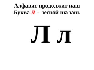 Алфавит продолжит наш Буква Л – лесной шалаш. Л л