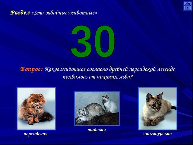 Раздел «Эти забавные животные» Вопрос: Какое животное согласно древней персид...