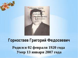 Горностаев Григорий Федосеевич Родился 02 февраля 1920 года Умер 13 января 20