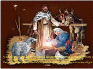 Иисус Христос был Богом и Человеком одновременно. У Него было всё, что есть у