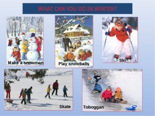Play snowballs Ski Skate Toboggan Make a snowman