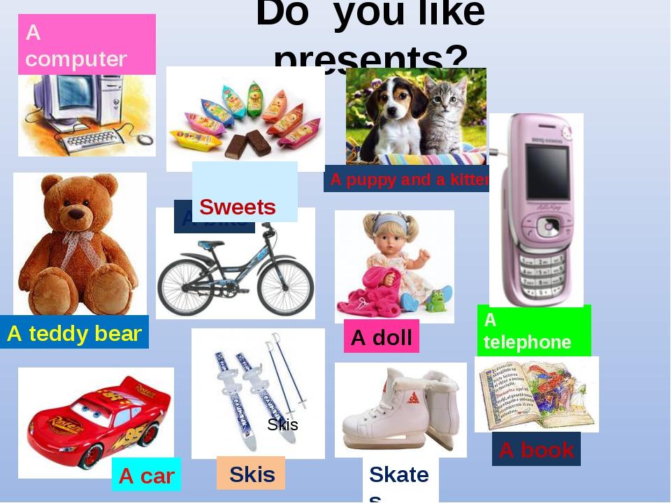 Do you like presents? A computer A teddy bear Skis A bike A puppy and a kitte...