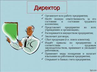 Директор Организует всю работу предприятия; Несёт полную ответственность за е
