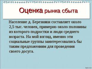 Оценка рынка сбыта Население д. Березняки составляет около 2,5 тыс. человек,