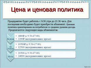 Цена и ценовая политика Предприятие будет работать с 9:30 утра до 21:30 часа.