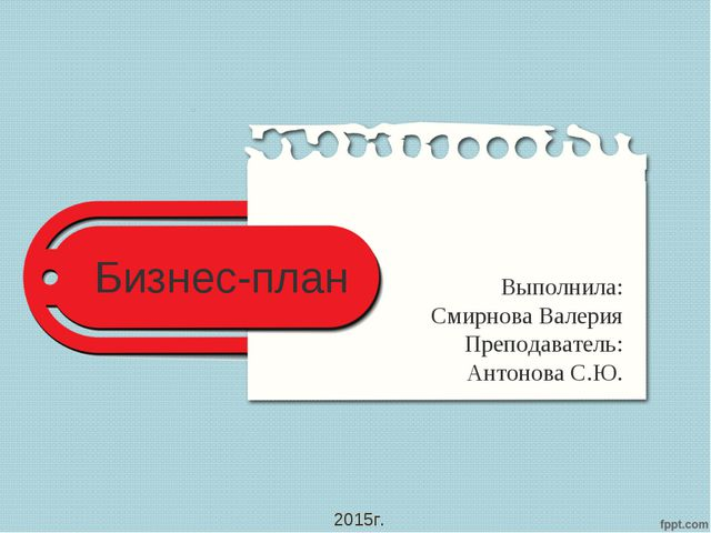 Бизнес-план Выполнила: Смирнова Валерия Преподаватель: Антонова С.Ю. 2015г.