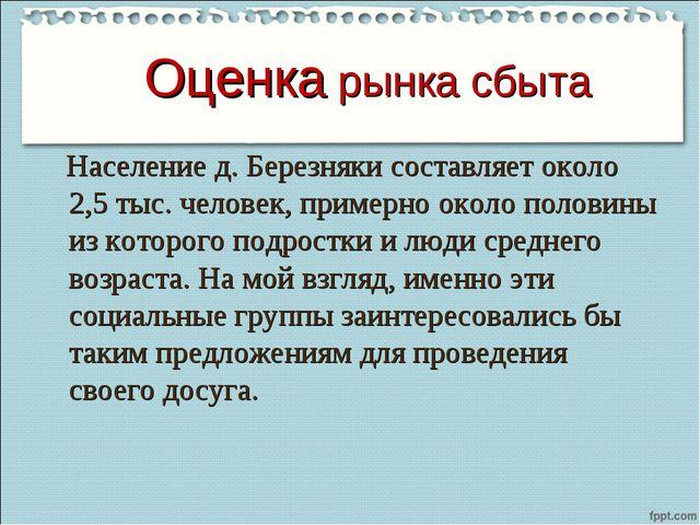 Оценка рынка сбыта Население д. Березняки составляет около 2,5 тыс. человек,...