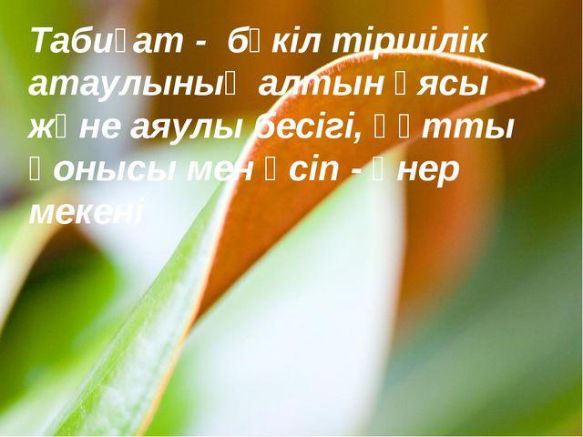 Табиғат - бүкіл тіршілік атаулының алтын ұясы және аяулы бесігі, құтты қонысы...