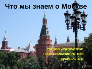 Что мы знаем о Москве Учитель математики ГБОУ Гимназии № 1592 Крайнюк А.Л.