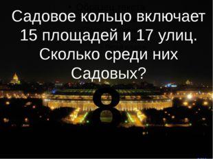 Садовое кольцо включает 15 площадей и 17 улиц. Сколько среди них Садовых? 8