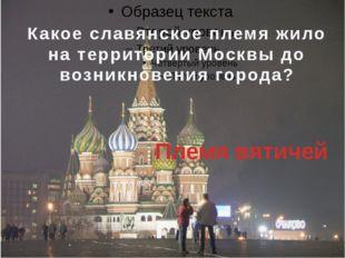 Какое славянское племя жило на территории Москвы до возникновения города? Пл